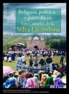 LEGORRETA Díaz, Ma. del Carmen. 2015. Religión, Política y Guerrilla en Las Cañadas de la Selva Lacandona, México D.F., CEIICH-UNAM.