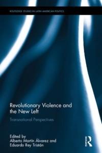 Eduardo Rey Tristán y Alberto Martínez Álvarez (ed.), Revolutionary Violence and the New Left: Transnational Perspectives, Londres, Routledge, 2017